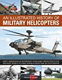 img - for An Illustrated History of Military Helicopters: Every Generation Of Rotorcraft, From Early Prototypes To The Specialist Models Of Today, Shown In Over 200 Photographs book / textbook / text book