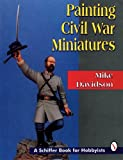 Mike Davidson Painting Civil War Miniatures (Schiffer Book for Collectors)