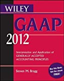 img - for Wiley GAAP 2012: Interpretation and Application of Generally Accepted Accounting Principles (Wiley GAAP: Interpretation & Application of Generally Accepted Accounting Principles) 10th (tenth) Edition by Bragg, Steven M. published by Wiley (2011) book / textbook / text book