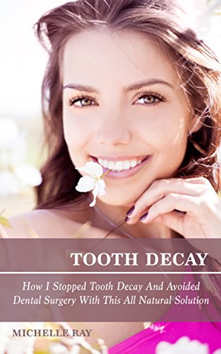 Tooth Decay: How I Stopped Tooth Decay And Avoided Dental Surgery With This All Natural Solution PDF