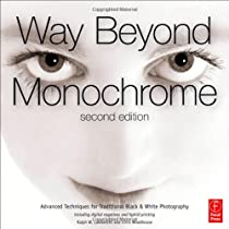 Way Beyond Monochrome 2e: Advanced Techniques for Traditional Black & White Photography including di Ebook & PDF Free Download