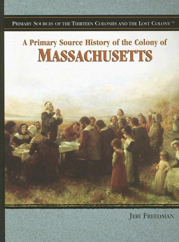 A Primary Source History of the Colony of Massachusetts (Primary Sources of the Thirteen Colonies and the Lost Colony)