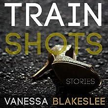 Train Shots: Stories (       UNABRIDGED) by Vanessa Blakeslee Narrated by Vanessa Blakeslee