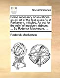 img - for Some necessary observations on an act of the last sessions of Parliament, intituled, An act for the relief of insolvent debtors. ... By Roderick Mackenzie, ... book / textbook / text book