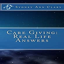 Care Giving: Real Life Answers (       UNABRIDGED) by Sydney A. Clary Narrated by Annette Martin