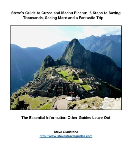 Steve's Guide to Cuzco and Machu Picchu: 5 Steps to Saving Thousands, Seeing More and Enjoying a Fantastic Trip