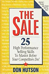 The Sale: 25 High Performance Selling Skills To Master Before Your Competitors Do!