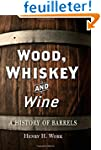 Wood, Whiskey and Wine: A History of...
