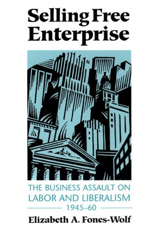 Selling Free Enterprise: The Business Assault on Labor and Liberalism, 1945-60 (The History of Communication)