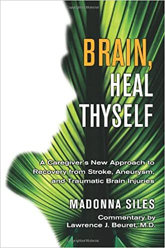 Brain, Heal Thyself: A Caregiver's New Approach to Recovery from Stroke, Aneurism, and Traumatic Brain Injury