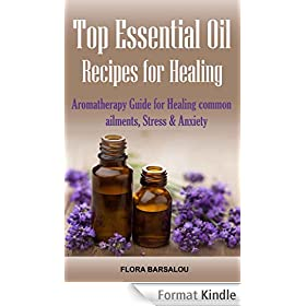 Top Essential Oil Recipes for Healing: Aromatherapy Guide for Healing Common Ailments, Stress & Anxiety ( Essential oil for Pain, Fatigue, Energy, Cough, ... Relief and memory boost ) (English Edition)