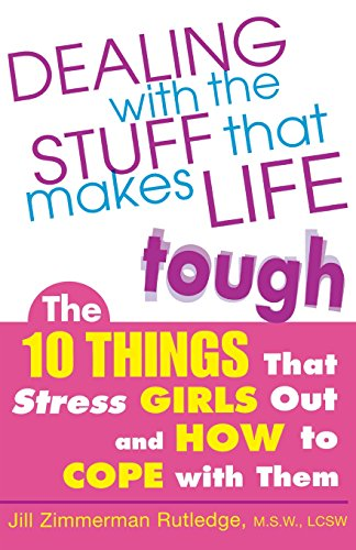 Dealing with the Stuff That Makes Life Tough : The 10 Things That Stress Girls Out and How to Cope with Them