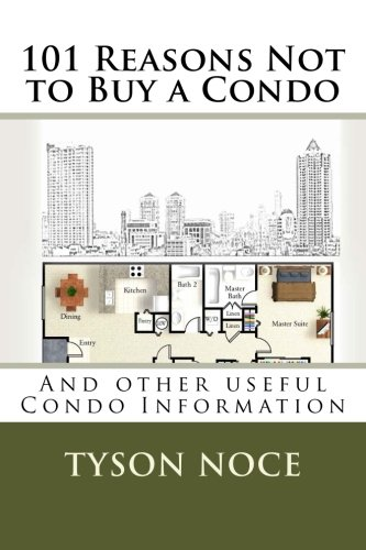 101 Reasons Not To Buy A Condo: And Other Useful Condo Information
