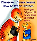 Dinosaur : Dinno Learns How To Wear Clothes: Teach your 3-5 years old how to dress up without stress