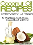 Coconut Oil Recipes: Simple Coconut Oil Recipes for Homemade Skin Care, Hair Care, Healthy Smoothies, Muffins, Soup, Salad, Chicken, Desserts Along With Weight Loss and Detoxification