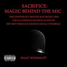 Sacrifice: Magic Behind the Mic: The Conspiracy Behind Rap Music and the Illuminati Manipulation of Hip Hop Through Occult Symbols Audiobook by Isaac Weishaupt Narrated by Isaac Weishaupt