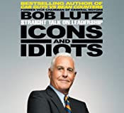 Icons and Idiots: Straight Talk on Leadership | [Bob Lutz]