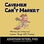 Cavemen Can't Market: Attracting, Conversing, and Creating Loyal Customers Using WOO Marketing   Jonathan Peters