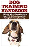 Dog Training Handbook - 33 Effective Skills For Training Your Dog Or Puppy With Obedience Training, Crate Training, Potty Training And Barking (Dog Training, ... Crate Training, Obedience Training)