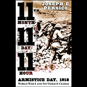 Eleventh Month, Eleventh Day, Eleventh Hour: Armistice Day, 1918, World War I and Its Violent Climax | [Joseph E. Persico]