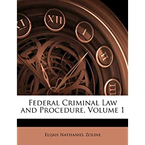 Federal Criminal Law and Procedure, Volume 1 Elijah Nathaniel Zoline