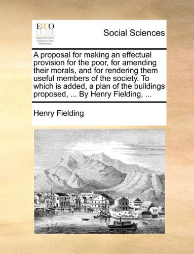 A proposal for making an effectual provision for the poor, for amending their morals, and for rendering them useful members of the society. To which ... proposed, ... By Henry Fielding, ...