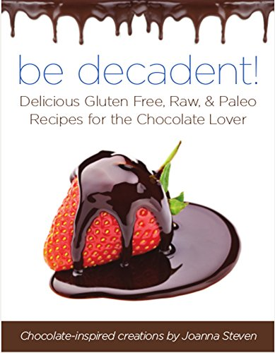 BE Decadent - Delicious Gluten Free, Raw, and Paleo Recipes for the Chocolate Lover by Joanna Steven