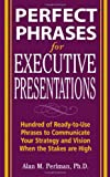 Perfect Phrases for Executive Presentations: Hundreds of Ready-to-Use Phrases to Use to Communicate Your Strategy and Vision When the Stakes Are High (Perfect Phrases)