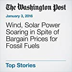 Wind, Solar Power Soaring in Spite of Bargain Prices for Fossil Fuels | Joby Warrick