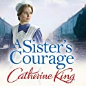 A Sister's Courage Audiobook by Catherine King Narrated by Jacqueline King