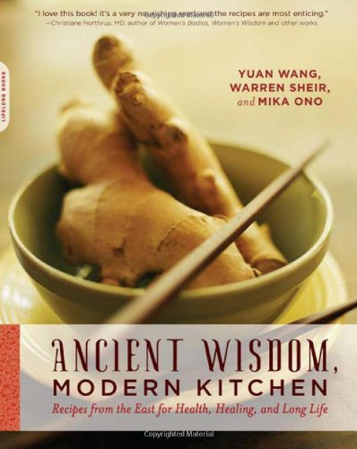 Ancient Wisdom, Modern Kitchen: Recipes from the East for Health, Healing, and Long Life by Yuan Wang, Warren Sheir, Mika Ono