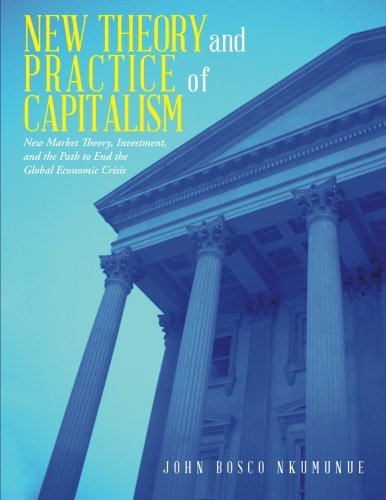 New Theory and Practice of Capitalism: New Market Theory, Investment, and the Path to End the Global Economic Crisis