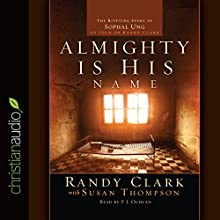 Almighty Is His Name: The Riveting Story of SoPhal Ung Audiobook by Randy Clark, Susan Thompson Narrated by P.J. Ochlan