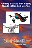 Getting Started with Hobby Quadcopters and Drones: Learn about, buy and fly these amazing aerial vehicles Craig S Issod