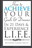 How to Achieve Your Goals & Dreams in 21 Days & Experience L.I.F.E.