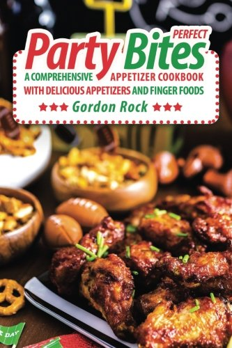 Perfect Party Bites: A Comprehensive Appetizer Cookbook with Delicious Appetizers and Finger Foods by Gordon Rock