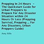 Prepping in 24 Hours: The Quickstart Guide for Urban Preppers to Prepare for Any Disaster Situation Within 24 Hours or Less | Amy Rife