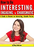 How to Be Interesting, Engaging, and Charismatic: A Guide to Become an Interesting, Likeable Person