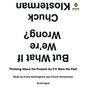 But What If We're Wrong?: Thinking About the Present as If It Were the Past   [Chuck Klosterman]