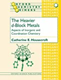 The Heavier d-Block Metals: Aspects of Inorganic and Coordination Chemistry (Oxford Chemistry Primers) (019850103X) by Housecroft, Catherine E.
