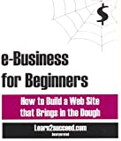 e-Business for Beginners: How to Build a Web Site that Brings in the Dough