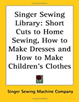 Singer Sewing Library: Short Cuts to Home Sewing, How to Make Dresses and How to Make Children's Clothes