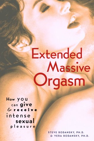 Extended Massive Orgasm: How You Can Give and Receive Intense Sexual Pleasure (Positively Sexual), Ph.D. Steve Bodansky, Ph.D. Vera Bodansky