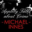Appleby Talks About Crime: An Inspector Appleby Mystery (       UNABRIDGED) by Michael Innes Narrated by Matt Addis