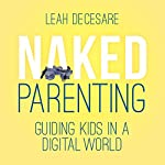 Naked Parenting: Guiding Kids in a Digital World | Leah DeCesare