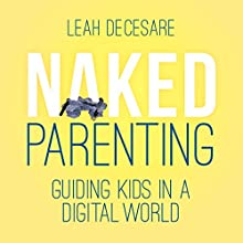 Naked Parenting: Guiding Kids in a Digital World Audiobook by Leah DeCesare Narrated by Gail Hedrick