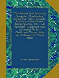 The School And Primary Songster: Containing Songs For Public Schools, Primary Associations, Kindergarten, Etc., All Specially Composed And Arranged To ... Voices. Also As A Reader Of Vocal Music