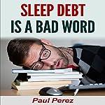 Sleep Debt Is a Bad Word | Paul Perez