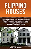 Flipping Houses: Flipping Houses For Wealth Building: How To Flip A House And Make Money Flipping Houses