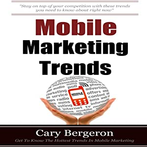 Mobile Marketing and Advertising Trends: Your Complete Marketing Guide for Local and National Mobile | [Cary Bergeron]